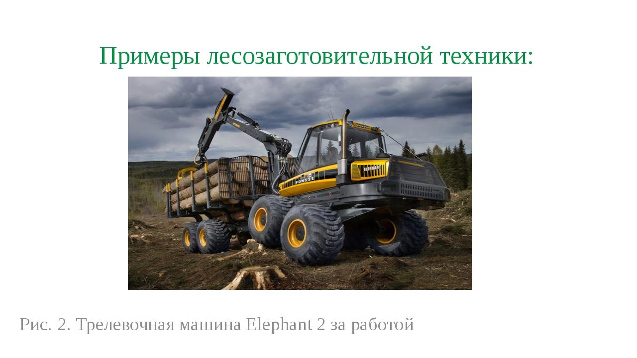 Примеры лесозаготовительной техники: Рис. 2. Трелевочная машина Elephant 2 за...