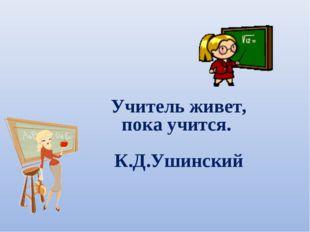 Учитель живет, пока учится. К.Д.Ушинский