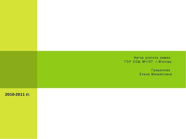 Автор учитель химии ГОУ СОШ №1137 г.Москвы Гришанова Елена Михайловна 2010-20...
