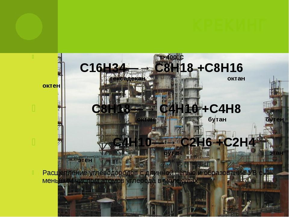 КРЕКИНГ t>400⁰C С16Н34—→ С8Н18 +С8Н16 гексадекан октан октен С8Н18—→ С4Н10 +С...