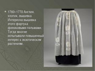 1760–1770 Англия, хлопок, вышивка. Интересна вышивка этого фартука финиковыми