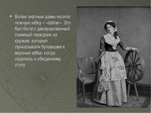 Более знатные дамы носили ложную юбку – «tablier». Это был богато декорирован