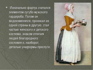 Изначально фартук считался элементом сугубо мужского гардероба. Потом он вид