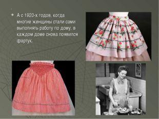 . А с 1920-х годов, когда многие женщины стали сами выполнять работу по дому,