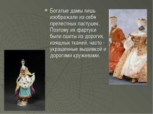 Богатые дамы лишь изображали из себя прелестных пастушек. Поэтому их фартуки
