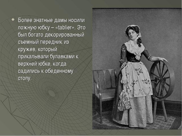Более знатные дамы носили ложную юбку – «tablier». Это был богато декорирован...