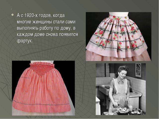 . А с 1920-х годов, когда многие женщины стали сами выполнять работу по дому,...