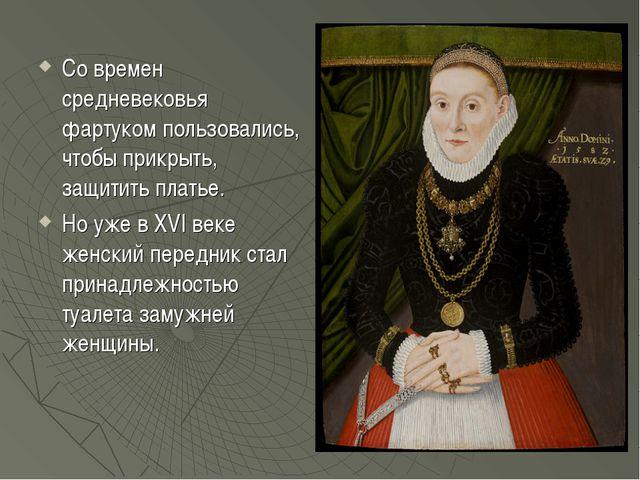 Со времен средневековья фартуком пользовались, чтобы прикрыть, защитить плать...