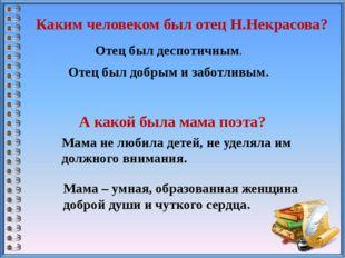 Каким человеком был отец Н.Некрасова? Отец был деспотичным. Отец был добрым и