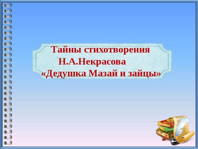 Тайны стихотворения  Н.А.Некрасова «Дедушка Мазай и зайцы»