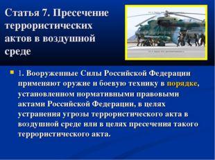 Статья 7. Пресечение террористических актов в воздушной среде  1. Вооруженны