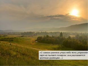 «С самого раннего утра небо ясно; утренняя заря не пылает пожаром: она разлив