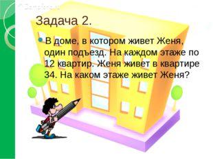 Задача 2. В доме, в котором живет Женя, один подъезд. На каждом этаже по 12 к