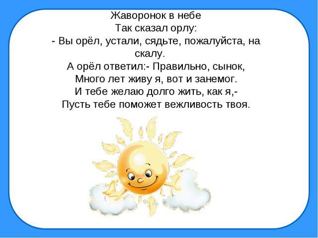 Жаворонок в небе Так сказал орлу: - Вы орёл, устали, сядьте, пожалуйста, на с...