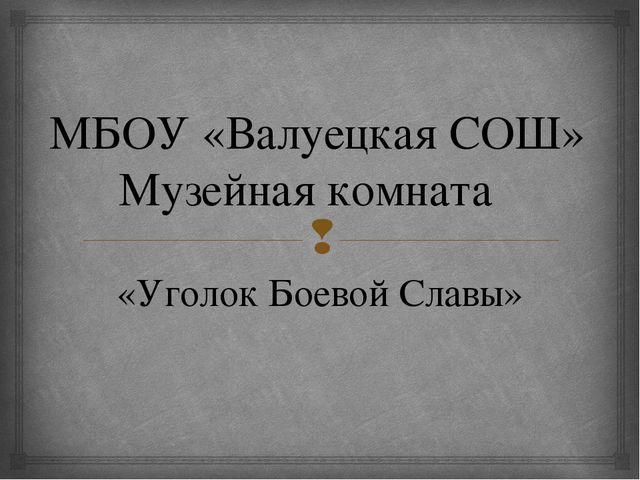 МБОУ «Валуецкая СОШ» Музейная комната «Уголок Боевой Славы» 