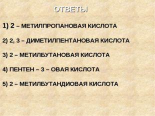 ОТВЕТЫ 1) 2 – МЕТИЛПРОПАНОВАЯ КИСЛОТА 2) 2, 3 – ДИМЕТИЛПЕНТАНОВАЯ КИСЛОТА 3)