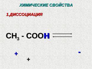 ХИМИЧЕСКИЕ СВОЙСТВА ДИССОЦИАЦИЯ CH3 - COO H + - + CH3 - COOH