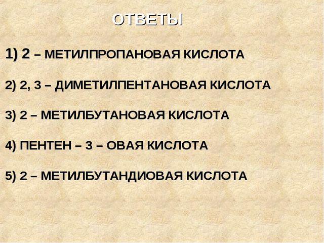 ОТВЕТЫ 1) 2 – МЕТИЛПРОПАНОВАЯ КИСЛОТА 2) 2, 3 – ДИМЕТИЛПЕНТАНОВАЯ КИСЛОТА 3)...
