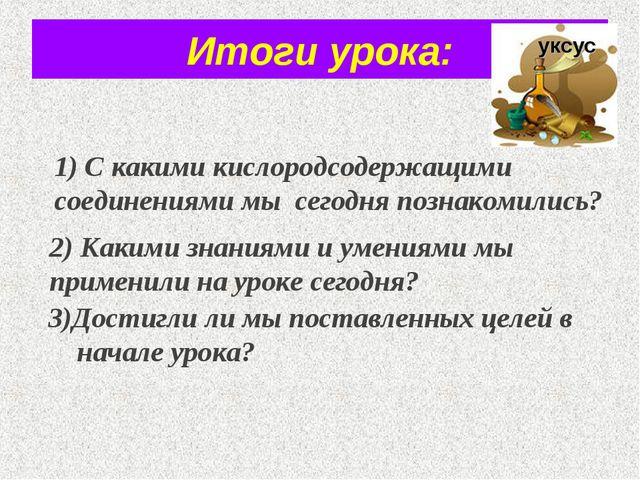 Итоги урока: 3)Достигли ли мы поставленных целей в начале урока? уксус 1) С к...