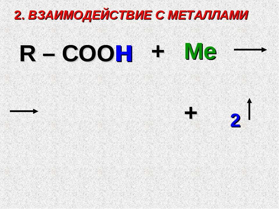 2. ВЗАИМОДЕЙСТВИЕ С МЕТАЛЛАМИ R – COOH + Ме + 2 R – COO H Ме