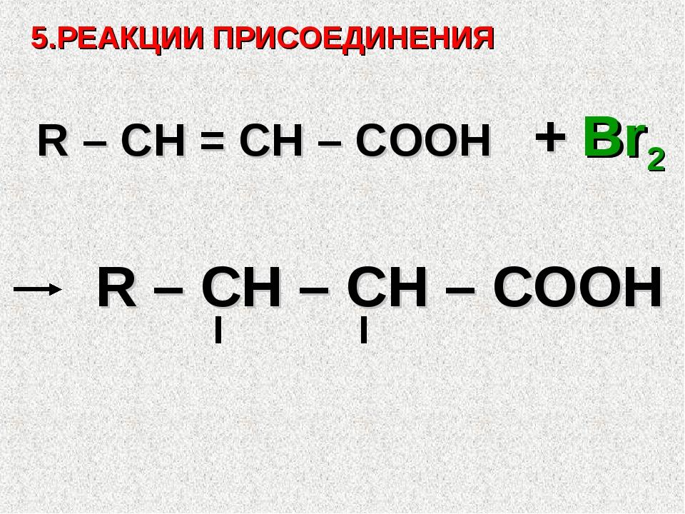 5.РЕАКЦИИ ПРИСОЕДИНЕНИЯ R – CH = СH – COOH + Br2 Br Br R – CH – CH – COOH