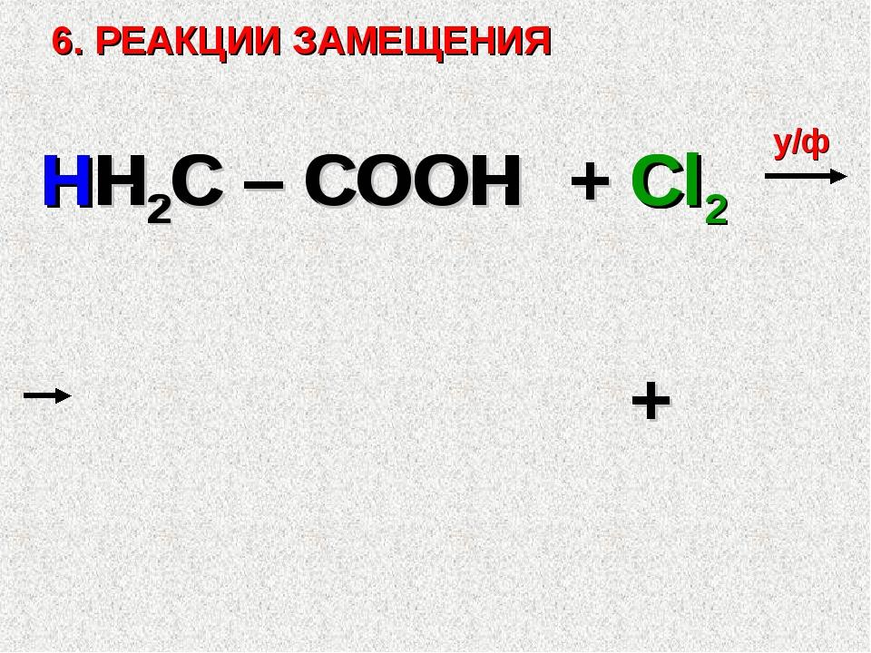 6. РЕАКЦИИ ЗАМЕЩЕНИЯ HH2C – COOH + Cl2 у/ф + H2C – COOH Cl Cl H
