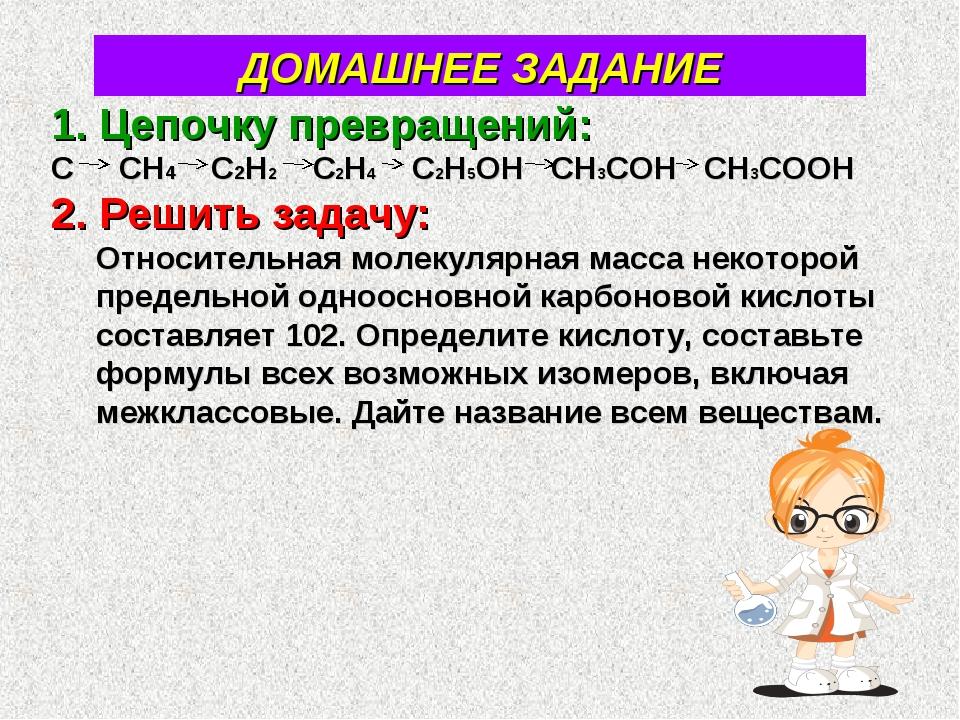 ДОМАШНЕЕ ЗАДАНИЕ Цепочку превращений: С СН4 С2Н2 С2Н4 С2Н5ОН СН3СОН СН3СООН 2...