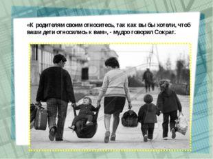 «К родителям своим относитесь, так как вы бы хотели, чтоб ваши дети относилис