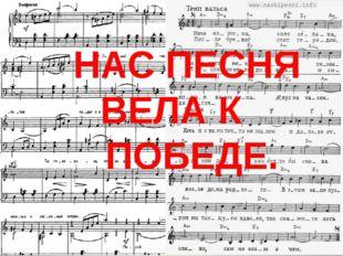 НАС ПЕСНЯ ВЕЛА К ПОБЕДЕ.
