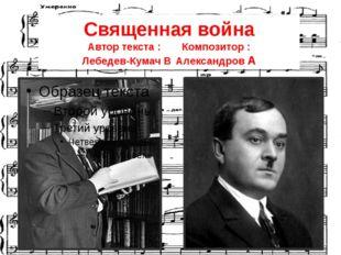 Священная война Автор текста :Композитор : Лебедев-Кумач ВАлександров А