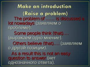 The problem of …… is discussed a lot nowadays (заявляем о проблеме). Some pe