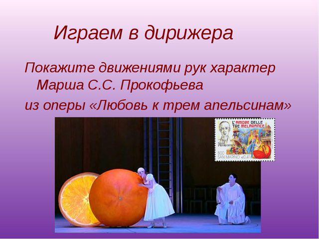 Играем в дирижера Покажите движениями рук характер Марша С.С. Прокофьева из о...