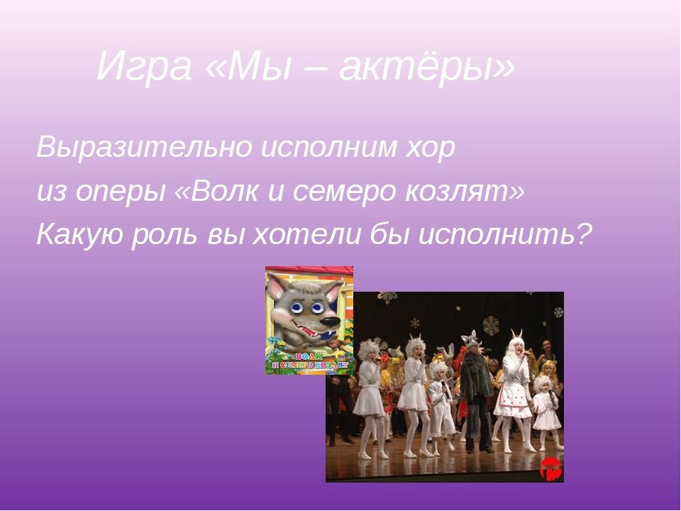 Игра «Мы – актёры» Выразительно исполним хор из оперы «Волк и семеро козлят»...
