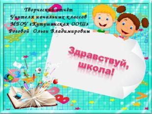 Творческий отчёт Учителя начальных классов МБОУ «Кутушинская ООШ» Роговой Оль