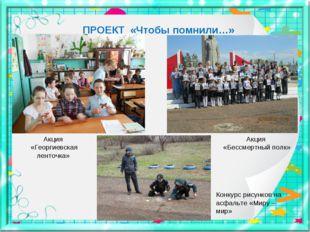 ПРОЕКТ «Чтобы помнили…» Акция «Георгиевская ленточка» Акция «Бессмертный полк