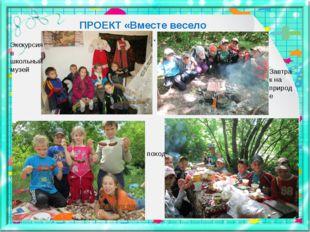 ПРОЕКТ «Вместе весело шагать…» Экскурсия в школьный музей поход Завтрак на пр