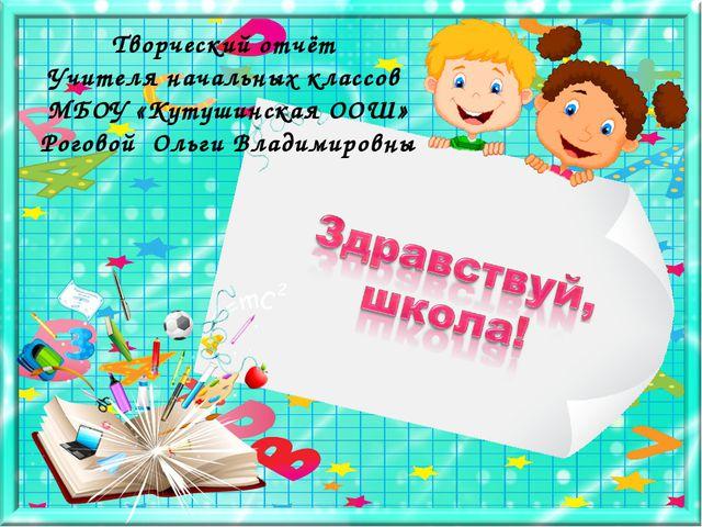 Творческий отчёт Учителя начальных классов МБОУ «Кутушинская ООШ» Роговой Оль...