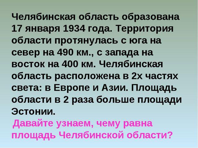 Челябинская область образована 17 января 1934 года. Территория области протян...