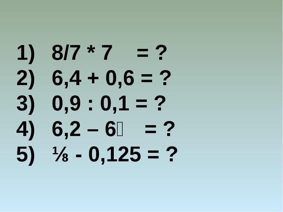8/7 * 7 = ? 6,4 + 0,6 = ? 0,9 : 0,1 = ? 6,2 – 6⅕ = ? ⅛ - 0,125 = ?