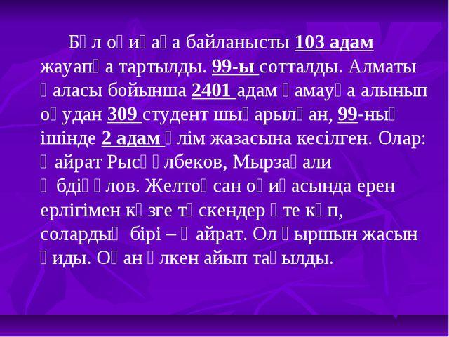Бұл оқиғаға байланысты 103 адам жауапқа тартылды. 99-ы сотталды. Алматы қала...
