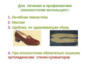 Для лечения и профилактики плоскостопия используют: 1. Лечебная гимнастика 2.