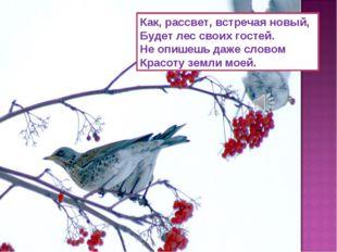 Как, рассвет, встречая новый, Будет лес своих гостей. Не опишешь даже словом