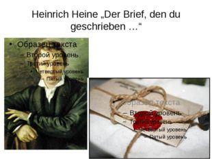 """Heinrich Heine """"Der Brief, den du geschrieben …"""""""
