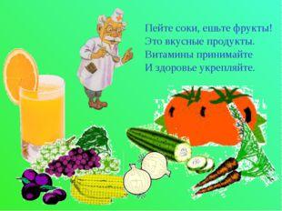 Пейте соки, ешьте фрукты! Это вкусные продукты. Витамины принимайте И здоровь