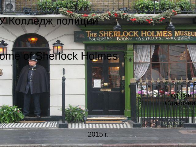 ГБПОУ Колледж полиции The Home of Sherlock Holmes Выполнил курсант 22 взвода...