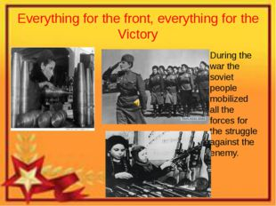 Everything for the front, everything for the Victory During the war the sovie