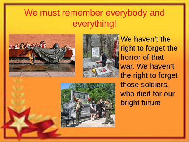 We must remember everybody and everything! We haven't the right to forget the...