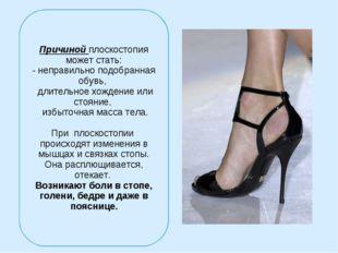 Причиной плоскостопия может стать: - неправильно подобранная обувь, длительно