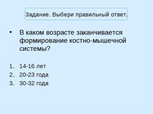Задание. Выбери правильный ответ. В каком возрасте заканчивается формирование