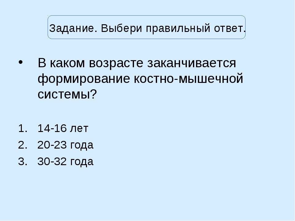 Задание. Выбери правильный ответ. В каком возрасте заканчивается формирование...